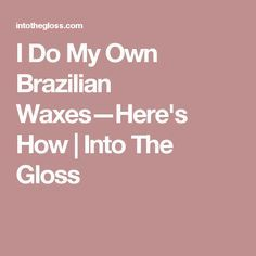 I Do My Own Brazilian Waxes—Here's How | Into The Gloss