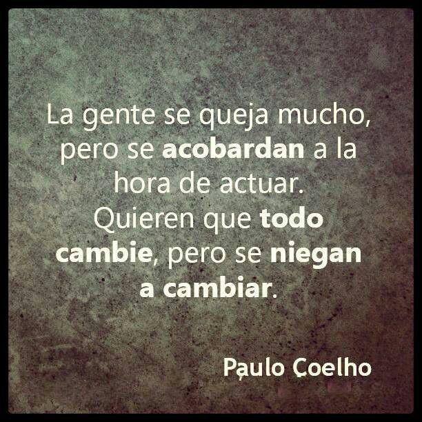 La gente se queja mucho, pero se acobardan a la hora de actuar. Quieren que todo cambie, pero se niegan a cambiar. Paulo Coelho.