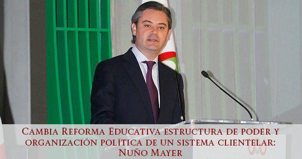 Cambia Reforma Educativa estructura de poder y organización política de un sistema clientelar: Nuño Mayer