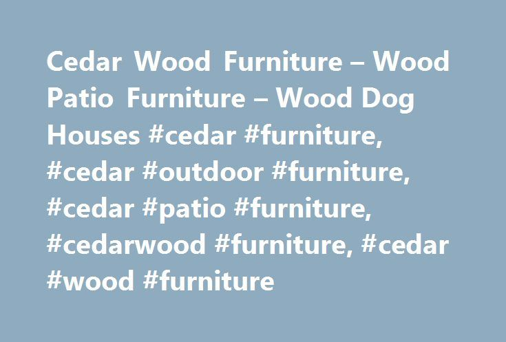 Cedar Wood Furniture – Wood Patio Furniture – Wood Dog Houses #cedar #furniture, #cedar #outdoor #furniture, #cedar #patio #furniture, #cedarwood #furniture, #cedar #wood #furniture http://furniture.remmont.com/cedar-wood-furniture-wood-patio-furniture-wood-dog-houses-cedar-furniture-cedar-outdoor-furniture-cedar-patio-furniture-cedarwood-furniture-cedar-wood-furniture-3/  Tired of wasting time and money repeatedly repairing or replacing your cedar patio furniture? Our on-line catalog…