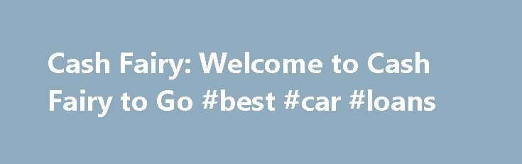 Cash Fairy: Welcome to Cash Fairy to Go #best #car #loans http://loan.remmont.com/cash-fairy-welcome-to-cash-fairy-to-go-best-car-loans/  #bad credit cash loans # Welcome to Cash Fairy to Go Whether you need $200 or up to $ 8 00, we at CashFairy.com will help you get the quick fast cash loan you need to cover life's unexpected expenses. Our simple and secure online application takes under five (5) minutes to complete. Best of…The post Cash Fairy: Welcome to Cash Fairy to Go #best #car #loans…