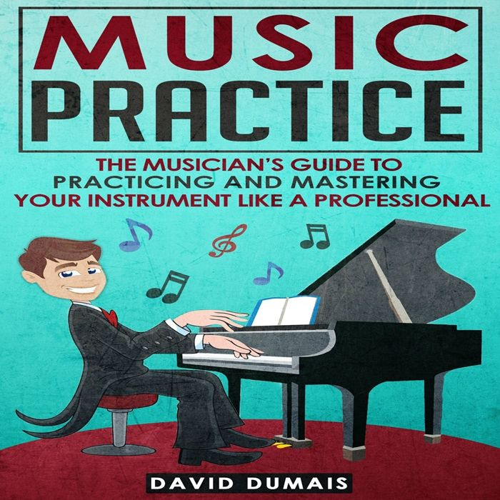 2017 Music Practice The Musician S Guide To Practicing And Mastering Your Instrument Like A Professional Audiobook By David Dumais David Dumais In 2020 Music Practice Audio Books Musician