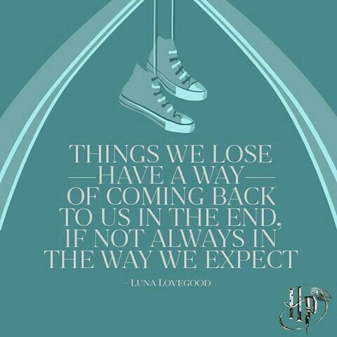 Things we lose have a way of coming back to us in the end, if not always in the way we expect. - Luna Lovegood to Harry Potter