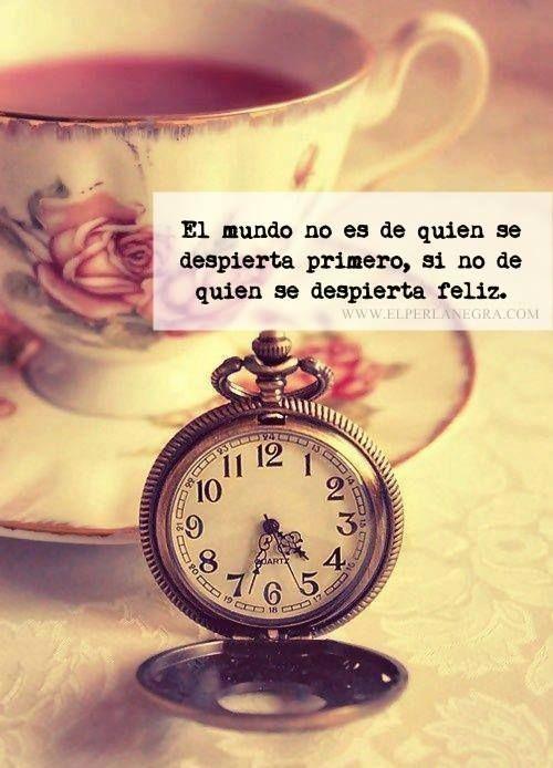 〽️ El mundo no es de quien se despierta primero, si no de quien se despierta feliz...