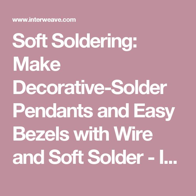 Soft Soldering: Make Decorative-Solder Pendants and Easy Bezels with Wire and Soft Solder - Interweave