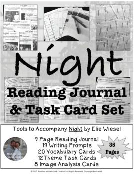 Night by Elie Wiesel Reading Journal and Task Card Activity Set Examine Night by Elie Wiesel with this interactive unit set. Read for content, respond to writing prompts for student engagement, and review key features with various task card sets and the student journal. Includes: 9 Page Reading Journal  16 Reading Response Prompt Task Cards 20 Vocabulary Cards w/Definitions 12 Theme Task Cards 8 Image Analysis Task Cards 3 Essay Writing Prompts