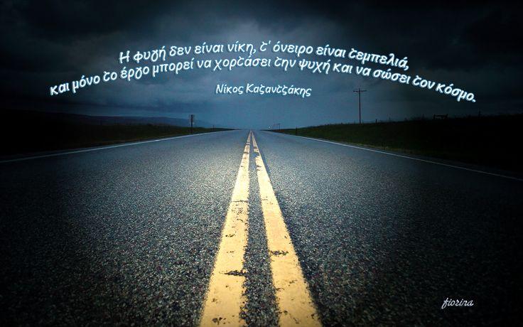 Η φυγή δεν είναι νίκη, τ' όνειρο είναι τεμπελιά,  και μόνο το έργο μπορεί να χορτάσει την ψυχή και να σώσει τον κόσμο.  (Νίκος Καζαντζάκης)