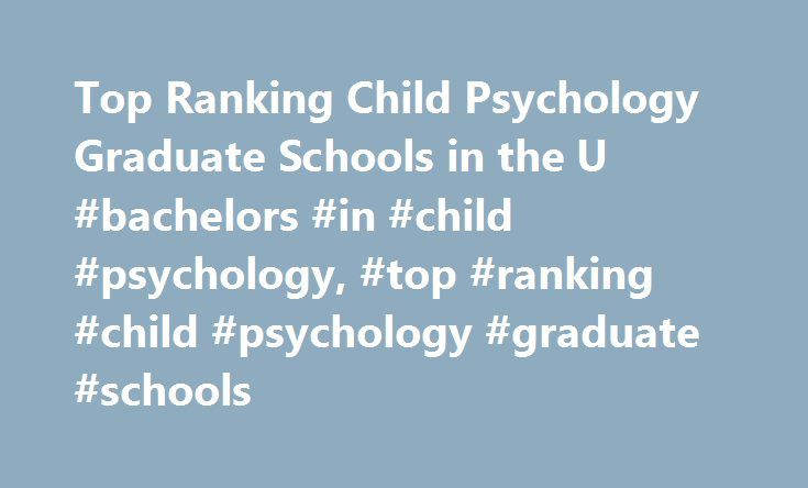 Top Ranking Child Psychology Graduate Schools in the U #bachelors #in #child #psychology, #top #ranking #child #psychology #graduate #schools http://rentals.remmont.com/top-ranking-child-psychology-graduate-schools-in-the-u-bachelors-in-child-psychology-top-ranking-child-psychology-graduate-schools/  Top Ranking Child Psychology Graduate Schools in the U.S. Schools Overviews Child psychology is a specialty that deals with the mental and social development of pre-adolescents. Many highly…