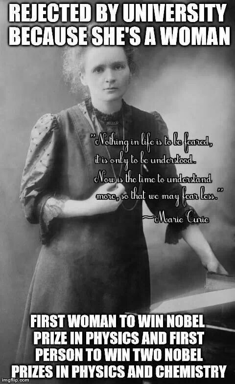 Marie Curie, a truly inspirational woman and a testament that gender should never stop you from pursuing your dreams, no matter how difficult they may be.