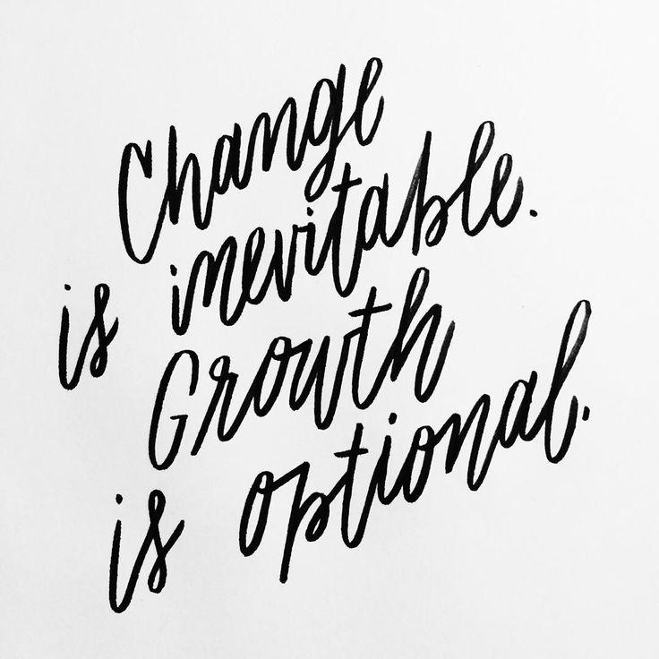 Change is inevitable. Growth is optional.