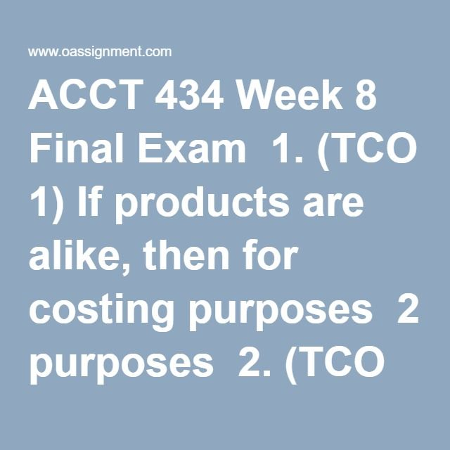 ACCT 434 Week 8 Final Exam  1. (TCO 1) If products are alike, then for costing purposes  2. (TCO 1) Ireland Company produces a special spray nozzle. The budgeted indirect total cost of inserting the spray nozzle is $180,000. The budgeted number of nozzles to be inserted is 80,000. What is the budgeted indirect cost allocation rate for this activity?  3. (TCO 2) Fixed overhead costs include  4.(TCO 2) Information pertaining to Brenton Corporation's sales revenue: ……...Management estimates…