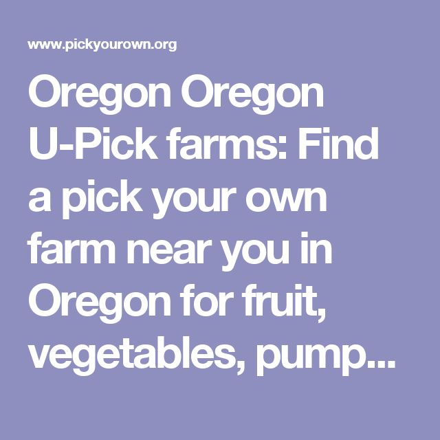 Oregon Oregon U-Pick farms: Find a pick your own farm near you in Oregon for fruit, vegetables, pumpkins, organic foods,local produce and more!