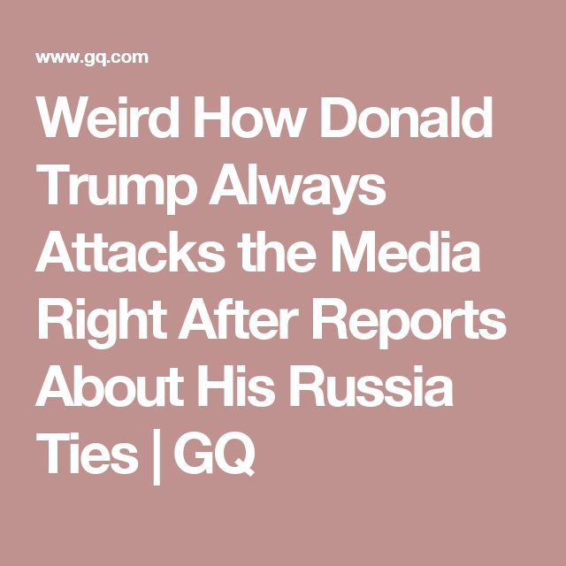 Weird How Donald Trump Always Attacks the Media Right After Reports About His Russia Ties | GQ