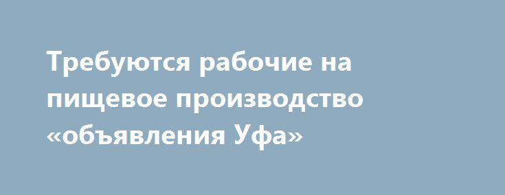 Требуются рабочие на пищевое производство «объявления Уфа» http://www.pogruzimvse.ru/doska7/?adv_id=2201 Работа на крупном рыбоперерабатывающем предприятии в  Санкт-Петербурге. Требуются мужчины и женщины без опыта работы, в процессе работы производится обучение. Работа вахтой – минимально 90 рабочих смен. Вакансии: помощники операторов, соусоварщики, маринадчики, разнорабочие, фасовщицы, уборщицы.    Обязательное прохождение медицинской комиссии в аккредитованном медицинском центре…