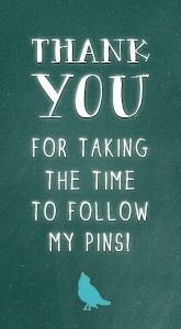 Thank you for taking the time to follow my pins!  I really appreciate all the other pinners out there. I hope my fervour for pinning does not offend the owners of the boards I use to purloin pins. Should I inadvertently cross the line I beg forgiveness for my tardiness as no disrespect was intended. Cheers dears!