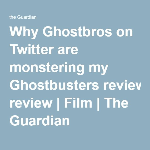 Why Ghostbros on Twitter are monstering my Ghostbusters review | Film | The Guardian