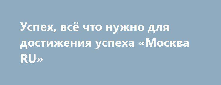 Успех, всё что нужно для достижения успеха «Москва RU» http://www.pogruzimvse.ru/doska/?adv_id=296225 Сборник Магия Успеха. Хотите притянуть к себе Удачу и Успех? Тайные знания Богатства и Процветания ждут Вас! Вы узнаете, как научиться применять их ко всем аспектам жизни: деньгам, здоровью, человеческим отношениям, счастью.   Вы начнете постигать свои скрытые возможности, и это открытие принесет Радость и Счастье в Вашу Жизнь во всех ее проявлениях!  Вы можете иметь всё, что хотите, делать…