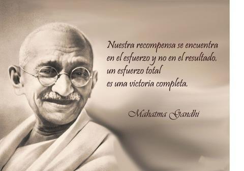 """""""Nuestra recompensa se encuentra en el esfuerzo y no en el resultado.  Un esfuerzo total es una victoria completa.""""  Mahatma Gandhi"""