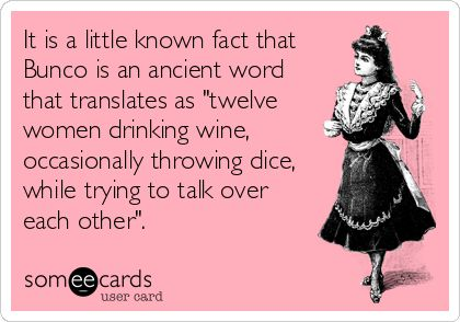 "It is a little known fact that Bunco is an ancient word that translates as ""twelve women drinking wine, occasionally throwing dice, while trying to talk over each other"". 