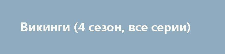 Викинги (4 сезон, все серии) http://hdrezka.biz/serials/698-vikingi-4-sezon-vse-serii.html