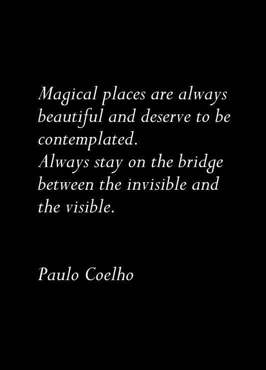 Magical places are always beautiful & deserve to be contemplated. Always stay on the bridge between the invisible & the visible. ~ Paulo Coelho ~ ♥
