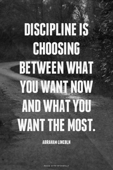 Discipline is choosing between what you want now and what you want the most. - Abraham Lincoln