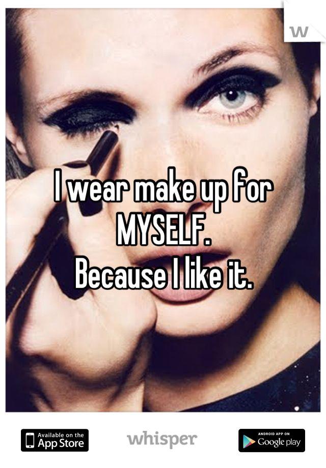 I Wear Make Up For MYSELF. Because I Like It.