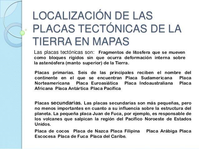LOCALIZACIÓN DE LAS PLACAS TECTÓNICAS DE LA TIERRA EN MAPAS Las placas tectónicas son: Fragmentos de litosfera que se muev...