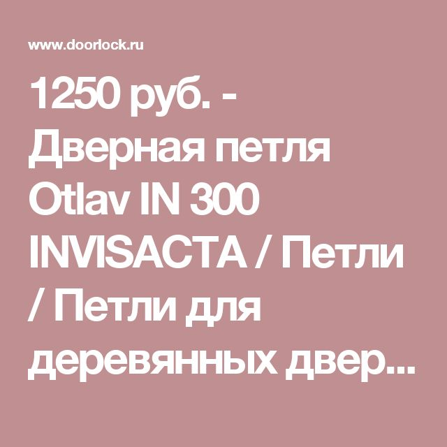 1250 руб. - Дверная петля Otlav IN 300 INVISACTA / Петли / Петли для деревянных дверей / Интернет магазин Дорлок - комплектующие для дверей и окон, дверные замки, ручки, доводчики, цилиндры, петли, уплотнители.