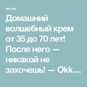 Домашний волшебный крем от 35 до 70 лет! После него — никакой не захочешь! — Okk.club — Все самое интересное