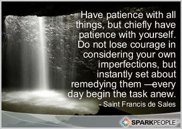 Have patience with all things, but chiefly have patience with yourself. Do not lose courage in considering your own imperfections, but instantly set about remedying them — every day begin the task anew.