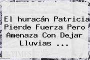 http://tecnoautos.com/wp-content/uploads/imagenes/tendencias/thumbs/el-huracan-patricia-pierde-fuerza-pero-amenaza-con-dejar-lluvias.jpg Huracan Patricia. El huracán Patricia pierde fuerza pero amenaza con dejar lluvias ..., Enlaces, Imágenes, Videos y Tweets - http://tecnoautos.com/actualidad/huracan-patricia-el-huracan-patricia-pierde-fuerza-pero-amenaza-con-dejar-lluvias/