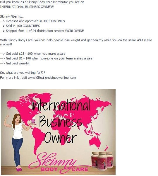 Did you know as a Skinny Body Care Distributor you are an INTERNATIONAL BUSINESS OWNER!!    Skinny Fiber is... --> Licensed and approved in 40 COUNTRIES --> Sold in 100 COUNTRIES --> Shipped from 1 of 24 distribution centers WORLDWIDE  With Skinny Body Care, you can help people lose weight and get healthy while you do the same AND make money!!  So, what are you waiting for??? For more info, visit www.GReal.onebigpowerline .com