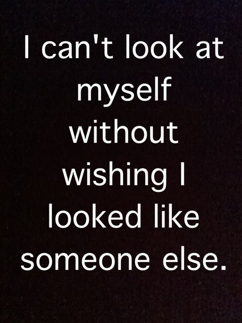 I can't look at myself without wishing I looked like someone else #depression
