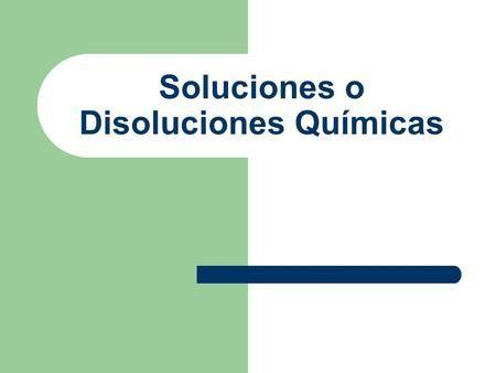 Soluciones o Disoluciones Químicas. Recordemos….