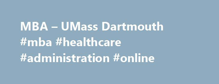 MBA – UMass Dartmouth #mba #healthcare #administration #online http://louisville.remmont.com/mba-umass-dartmouth-mba-healthcare-administration-online/  # The Charlton MBA Strong business skills lead to career success Charlton s MBA is for business professionals and for many other professionals. Managers, accountants, marketing professionals and also engineers, educators, healthcare professionals, entrepreneurs all benefit from the advanced management and leadership education that only an MBA…