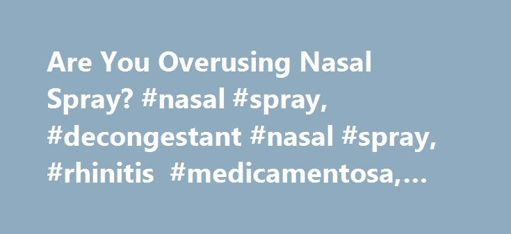 Are You Overusing Nasal Spray? #nasal #spray, #decongestant #nasal #spray, #rhinitis #medicamentosa, #allergies http://bahamas.remmont.com/are-you-overusing-nasal-spray-nasal-spray-decongestant-nasal-spray-rhinitis-medicamentosa-allergies/  # Can You Overuse Nasal Spray? Yes. Just ask Marianne McCall. A few allergy seasons back, she thought her seasonal congestion might never end. In April, she'd begun to use a topical nasal-spray decongestant. The over-the-counter (OTC) drug worked like a…
