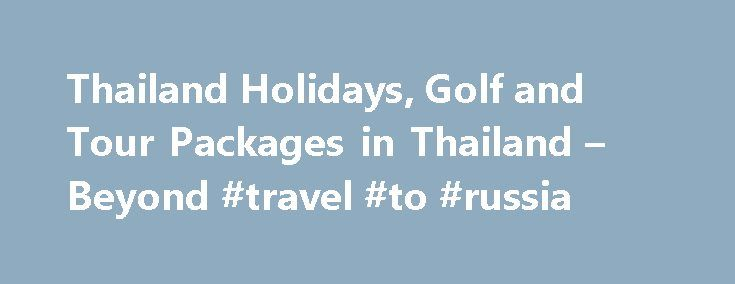 Thailand Holidays, Golf and Tour Packages in Thailand – Beyond #travel #to #russia http://travel.remmont.com/thailand-holidays-golf-and-tour-packages-in-thailand-beyond-travel-to-russia/  #travel tours # Customized trips to Thailand The Golden Triangle 3 days/2 nights excursion in Northern Thailand Thailand, an exotic land, rich in life and culture. A country with everything from lush nature to crowded cities and everything in between. It offerslots of entertainment and an unforgettable…