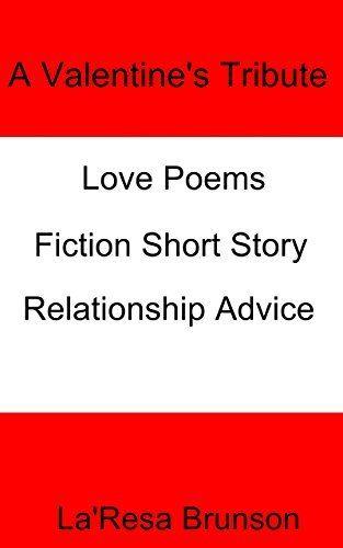 A Valentine's Tribute: Love Poems, Fiction Short Story & Relationship Advice by La'Resa Brunson, http://www.amazon.com/dp/B00TEACKVO/ref=cm_sw_r_pi_dp_Abw2ub1GY2WYM
