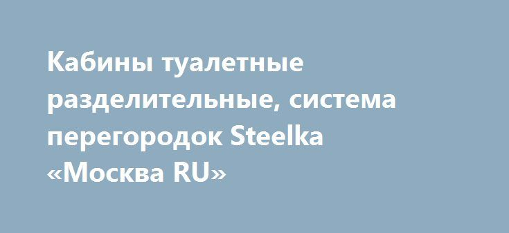 Кабины туалетные разделительные, система перегородок Steelka  «Москва RU» http://www.pogruzimvse.ru/doska/?adv_id=287936  Система сантехнических разделительных перегородок, сантехнических перегородок Hpl и модульных туалетных кабин STEELKA Standard® (Германия).  Применяется для качественной долгосрочной эксплуатации санузлов с конструкциями раздельных кабин и для профессионального архитектурного проектирования (для проектирования общественных санузлов и туалетов спортивных комплексов…
