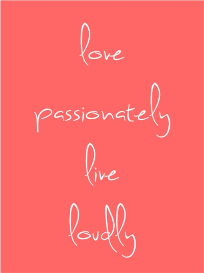 """""""Love passionately, live loudly!"""""""