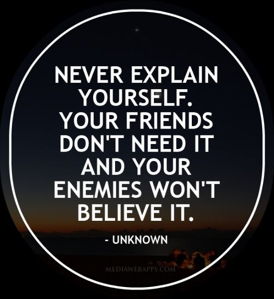 Never explain yourself. Your friends don`t need it and your enemies won`t believe it. - quotes
