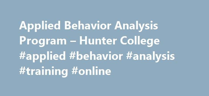 Applied Behavior Analysis Program – Hunter College #applied #behavior #analysis #training #online http://st-loius.remmont.com/applied-behavior-analysis-program-hunter-college-applied-behavior-analysis-training-online/  # Applied Behavior Analysis Program Applied Behavior Analysis (ABA) is a profession that applies the scientific knowledge of learning to helping people. Applied behavior analysts work with individuals ranging in age from infancy through adulthood and old age in settings that…
