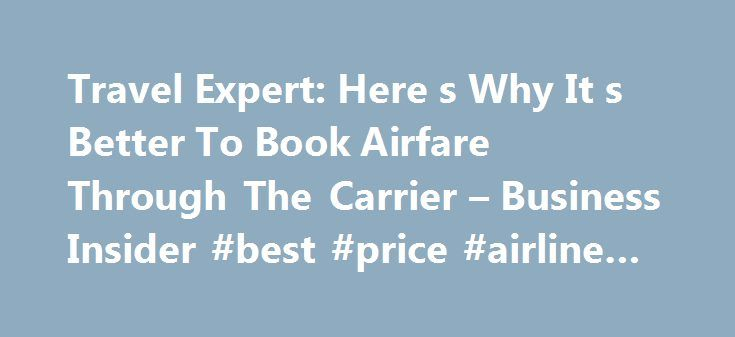 Travel Expert: Here s Why It s Better To Book Airfare Through The Carrier – Business Insider #best #price #airline #tickets http://travel.remmont.com/travel-expert-here-s-why-it-s-better-to-book-airfare-through-the-carrier-business-insider-best-price-airline-tickets/  #book airline flights # See Also Online travel agents like Orbitz have become incredibly popular in recent years, offering travelers a way to compare airfare among multiple carriers. But it's not necessarily the smartest way to…
