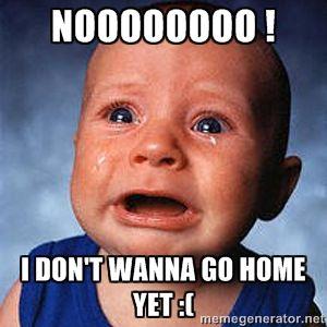 Noooooooo ! I don't wanna go home yet :(   Crying Baby