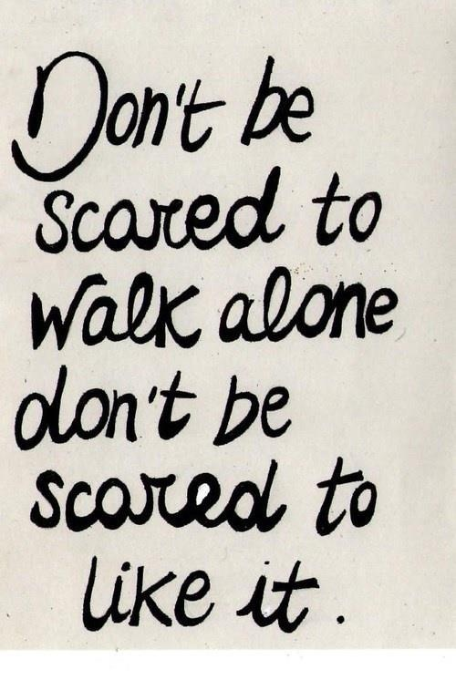 Don't be scared to walk alone, AND don't  be scared to like it.