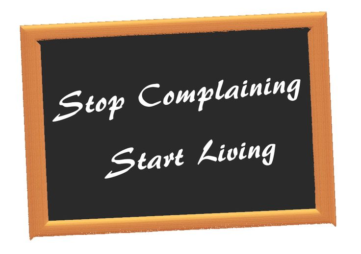 how to stop complaining and start living