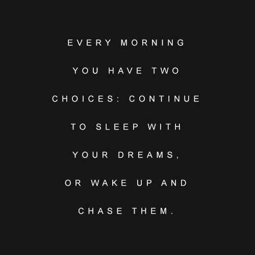 Inspirational & Motivational Quotes... Every Morning You Have Two Choices: Continue To Sleep With Your Dreams, Or Wake Up & Chase Them