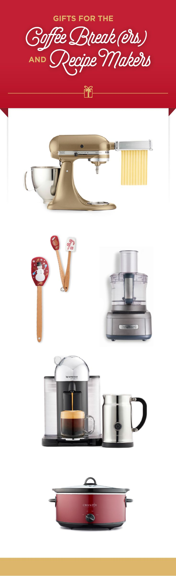 Attention gift givers: Here's our gift list for the cooks, the bakers and the best coffee makers. Gifts from top to bottom: KitchenAid Artisan Stand Mixer (in a Kohl's-exclusive color), festive Food Network gadgets, Cuisinart 8-cup food processor, Nespresso VirtuoLine chrome bundle, and Crock- Pot 7-qt. slow cooker.