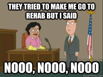 They tried to make me go to rehab but i said no no no  Haha! Lol. Too funny!  Consuela - Family Guy - Amy Winehouse reference.